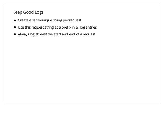 Keep Good Logs! Create a semi-unique string per request Use this request string as a prefix in all log entries Always log a...