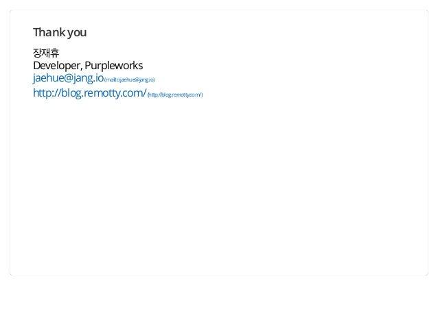 Thank you 장재휴 Developer, Purpleworks jaehue@jang.io(mailto:jaehue@jang.io) http://blog.remotty.com/(http://blog.remotty.co...