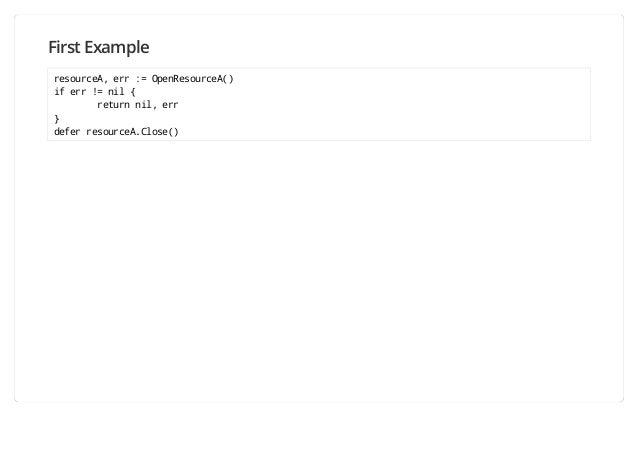First Example resourceA, err := OpenResourceA() if err != nil { return nil, err } defer resourceA.Close()