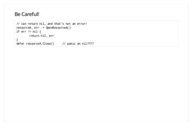 Be Careful! // can return nil, and that's not an error! resourceA, err := OpenResourceA() if err != nil { return nil, err ...