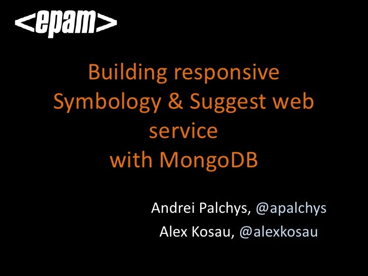 Building responsiveSymbology & Suggest web         service     with MongoDB        Andrei Palchys, @apalchys         Alex ...