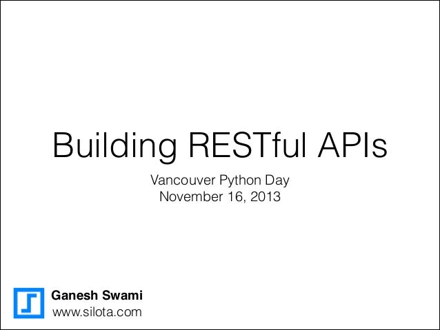 Building RESTful APIs Vancouver Python Day November 16, 2013  Ganesh Swami www.silota.com