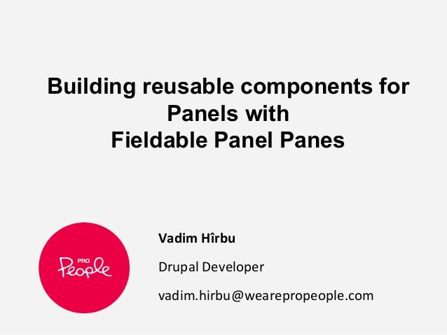 Building reusable components for Panels with Fieldable Panel Panes Vadim Hîrbu Drupal Developer vadim.hirbu@wearepropeople...