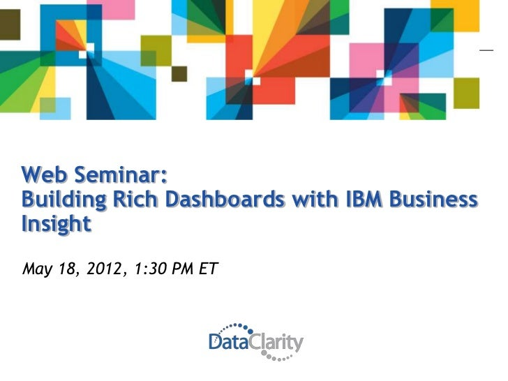 Web Seminar:Building Rich Dashboards with IBM BusinessInsightMay 18, 2012, 1:30 PM ET