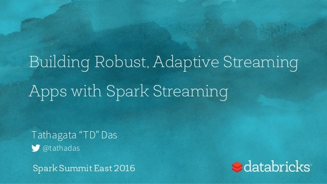 "Building Robust, Adaptive Streaming Apps with Spark Streaming Tathagata ""TD"" Das @tathadas Spark Summit East 2016"