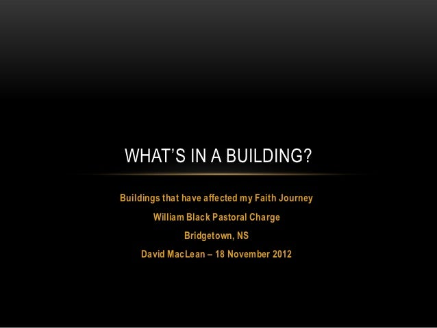 WHAT'S IN A BUILDING?Buildings that have affected my Faith Journey       William Black Pastoral Charge              Bridge...