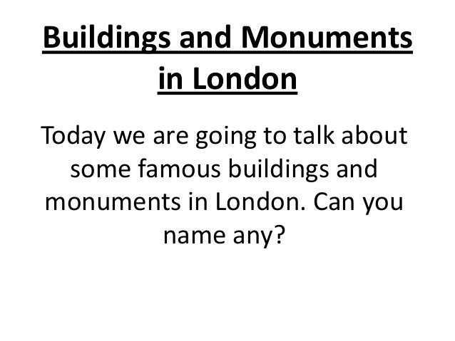 Buildings and Monuments in London Today we are going to talk about some famous buildings and monuments in London. Can you ...