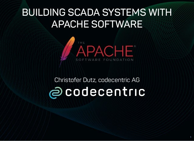 BUILDING SCADA SYSTEMS WITHBUILDING SCADA SYSTEMS WITH APACHE SOFTWAREAPACHE SOFTWARE Christofer Dutz, codecentric AG 1