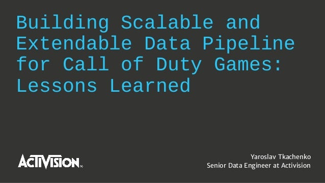 Building Scalable and Extendable Data Pipeline for Call of Duty Games: Lessons Learned Yaroslav Tkachenko Senior Data Engi...