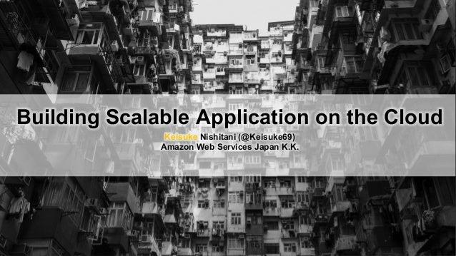 Building Scalable Application on the Cloud Keisuke Nishitani (@Keisuke69) Amazon Web Services Japan K.K.