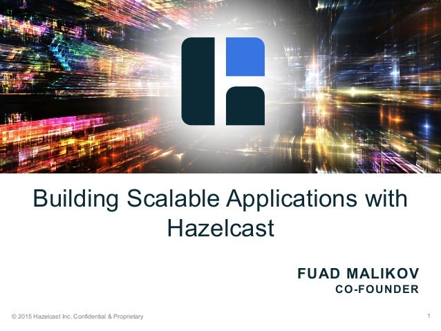 © 2015 Hazelcast Inc. Confidential & Proprietary 1 FUAD MALIKOV CO-FOUNDER Building Scalable Applications with Hazelcast