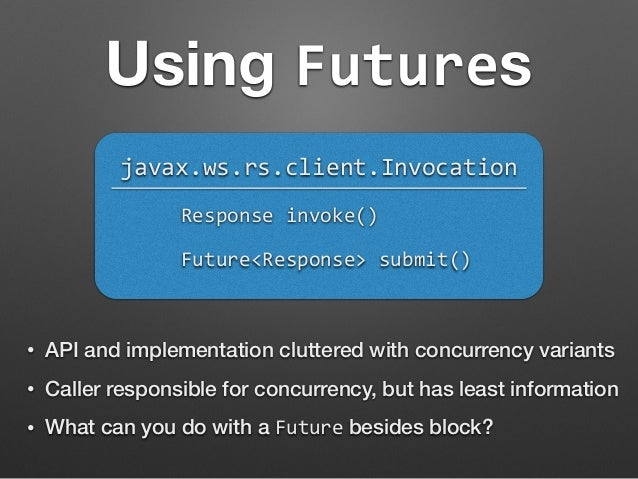 Using Futures  javax.ws.rs.client.Invocation  Response  invoke()  Future<Response>  submit()  • API and implementation clu...