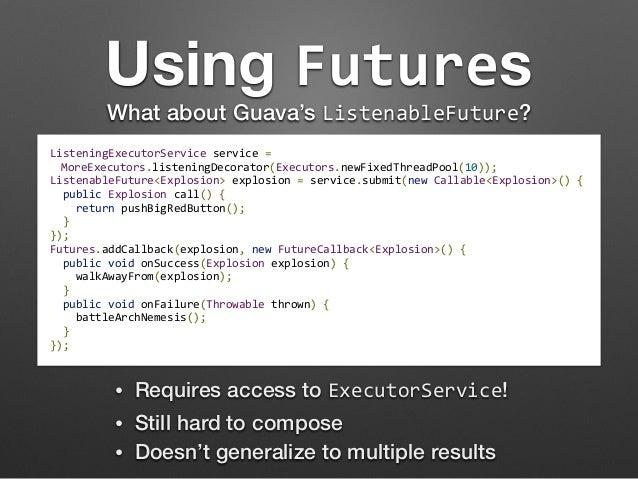 Using Futures  What about Guava's ListenableFuture?  ListeningExecutorService  service  =  MoreExecutors.listeningDecorato...
