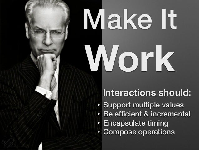 Make It  Work  Interactions should:  • Support multiple values  • Be efficient & incremental  • Encapsulate timing  • Comp...