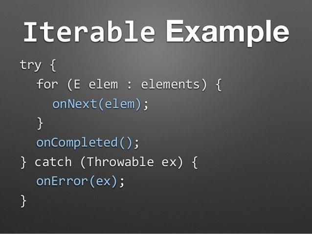 Iterable Example  try  {  for  (E  elem  :  elements)  {  onNext(elem);  }  onCompleted();  }  catch  (Throwable  ex)  {  ...