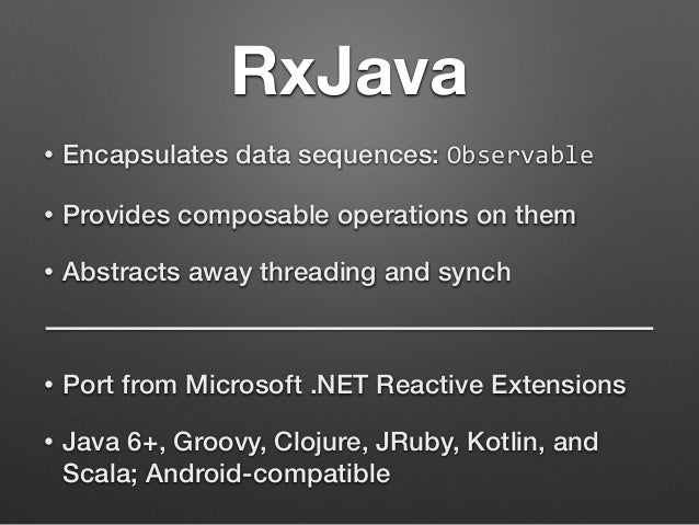 RxJava  • Encapsulates data sequences: Observable  • Provides composable operations on them  • Abstracts away threading an...