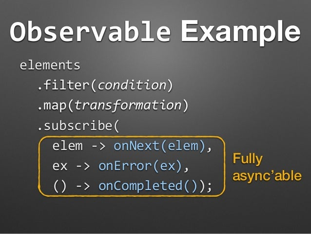 Observable Example  elements  .filter(condition)  .map(transformation)  .subscribe(  elem  -‐>  onNext(elem),  ex  -‐>  ...
