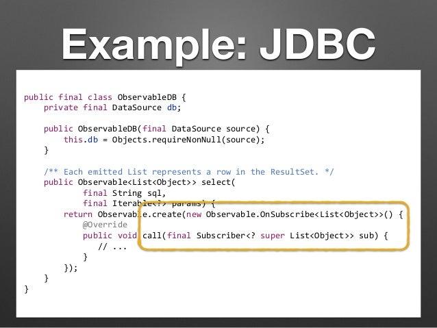 Example: JDBC  public  final  class  ObservableDB  {  private  final  DataSource  db;  public  ObservableDB(final  DataSou...