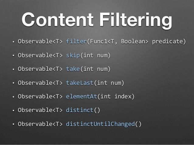Content Filtering  • Observable<T>  filter(Func1<T,  Boolean>  predicate)  • Observable<T>  skip(int  num)  • Observable<T...