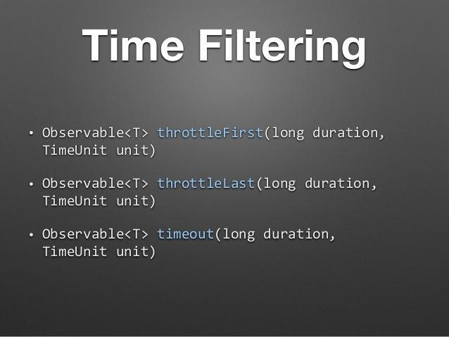 Time Filtering  • Observable<T>  throttleFirst(long  duration,  TimeUnit  unit)  • Observable<T>  throttleLast(long  durat...
