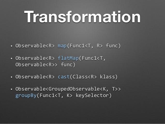 Transformation  • Observable<R>  map(Func1<T,  R>  func)  • Observable<R>  flatMap(Func1<T,  Observable<R>>  func)  • Obse...