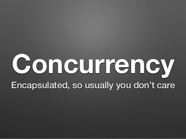 Concurrency Encapsulated, so usually you don't care