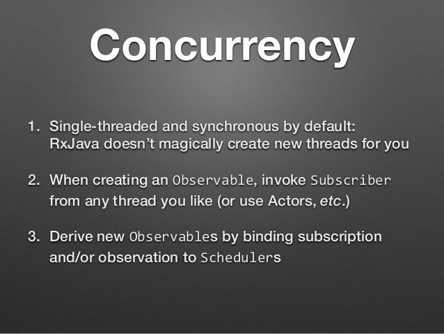 Concurrency  1. Single-threaded and synchronous by default:  RxJava doesn't magically create new threads for you  2. When ...