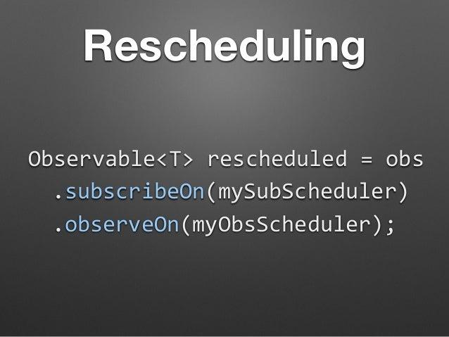 Rescheduling  Observable<T>  rescheduled  =  obs  .subscribeOn(mySubScheduler)  .observeOn(myObsScheduler);