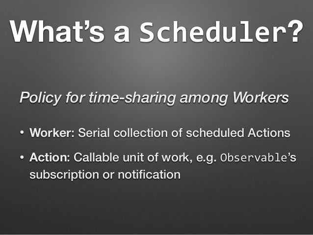 What's a Scheduler?  Policy for time-sharing among Workers  • Worker: Serial collection of scheduled Actions  • Action: Ca...