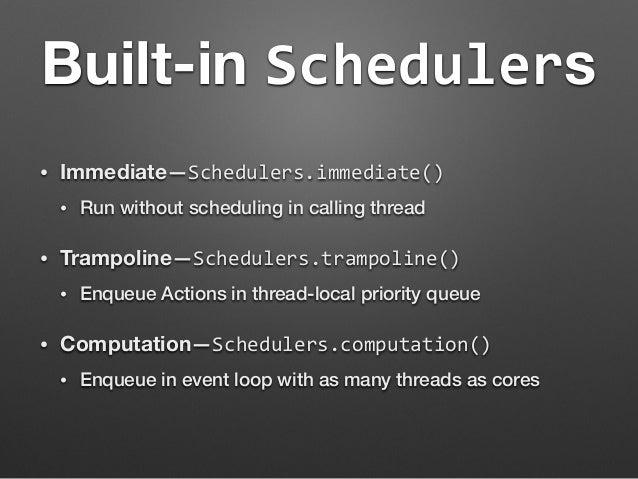 Built-in Schedulers  • Immediate—Schedulers.immediate()  • Run without scheduling in calling thread  • Trampoline—Schedule...