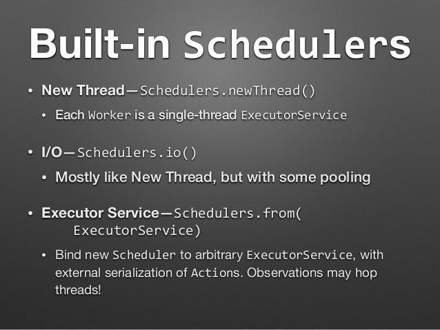 Built-in Schedulers  • New Thread—Schedulers.newThread()  • Each Worker is a single-thread ExecutorService  • I/O—Schedule...