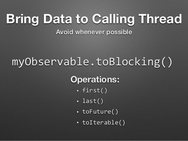 Bring Data to Calling Thread  Avoid whenever possible  myObservable.toBlocking()  Operations:  • first()  • last()  • toFu...