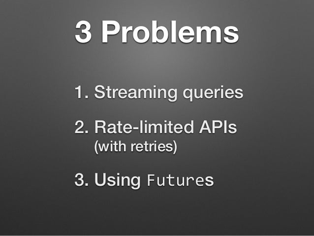 3 Problems  1. Streaming queries  2. Rate-limited APIs  (with retries)  3. Using Futures