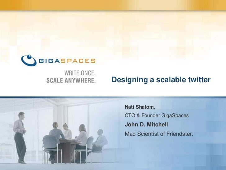 Designing a scalable twitter<br />Nati Shalom,<br />CTO & Founder GigaSpaces<br />John D. Mitchell<br />Mad Scientist of F...