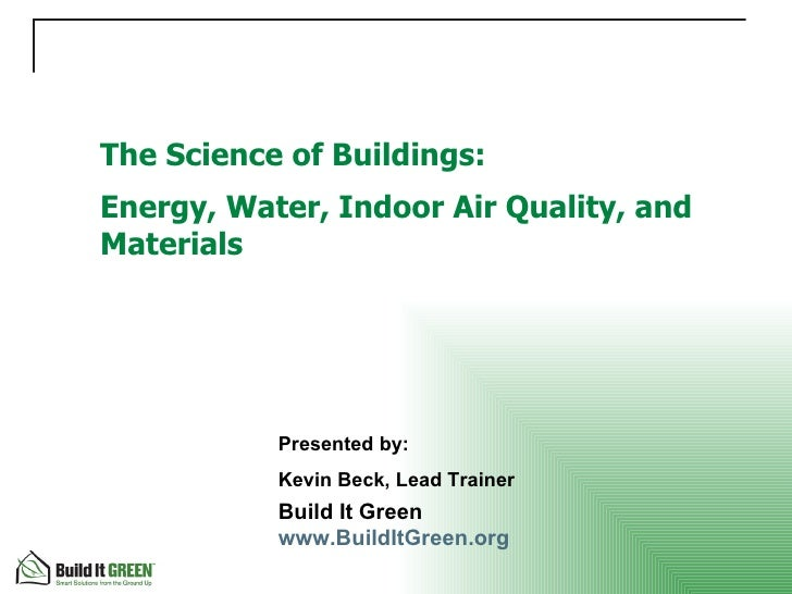 The Science of Buildings: Energy, Water, Indoor Air Quality, and Materials Build It Green  www.BuildItGreen.org   Presente...