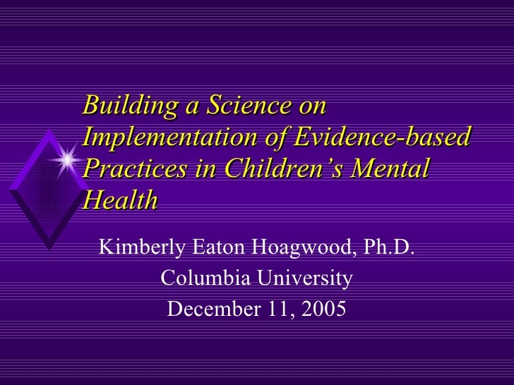 Building a Science on Implementation of Evidence-based Practices in Children's Mental Health  Kimberly Eaton Hoagwood, Ph....