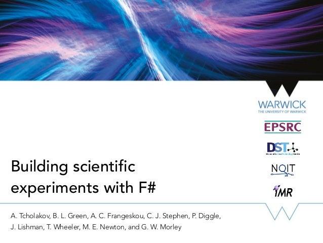 Building scientific experiments with F# A. Tcholakov, B. L. Green, A. C. Frangeskou, C. J. Stephen, P. Diggle, J. Lishman,...