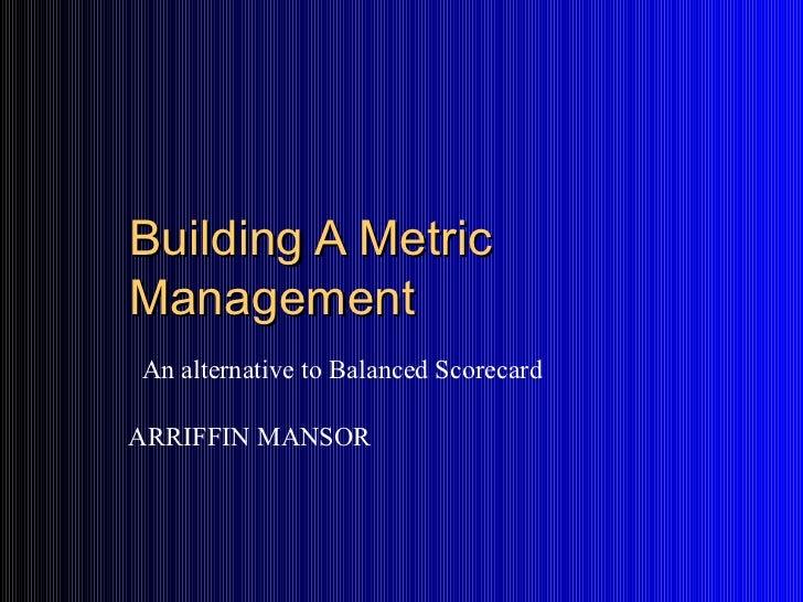Building A MetricManagementAn alternative to Balanced ScorecardARRIFFIN MANSOR