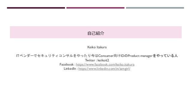 ⾃⼰紹介 Keiko Itakura ITベンダーでセキュリティコンサルをやったり今はConsumer向けIDのProduct managerをやっている人 Twiiter : keikoit2 Facebook : https://www.f...