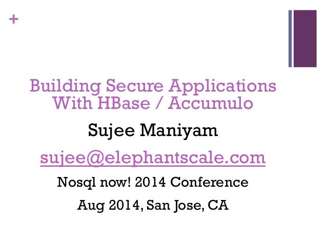 + Building Secure Applications With HBase / Accumulo Sujee Maniyam sujee@elephantscale.com Nosql now! 2014 Conference Aug ...