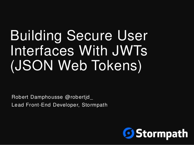 Building Secure User Interfaces With JWTs (JSON Web Tokens) Robert Damphousse @robertjd_ Lead Front-End Developer, Stormpa...
