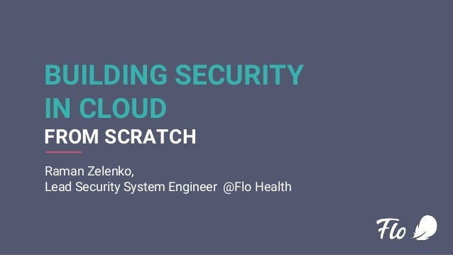 BUILDING SECURITY IN CLOUD FROM SCRATCH Raman Zelenko, Lead Security System Engineer @Flo Health