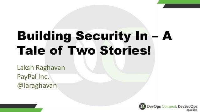 Building Security In – A Tale of Two Stories! LakshRaghavan PayPalInc. @laraghavan