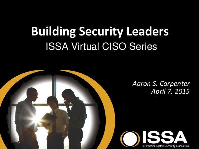 Building Security Leaders ISSA Virtual CISO Series Aaron S. Carpenter April 7, 2015