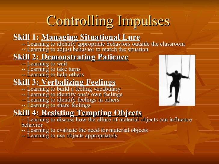 Controlling Impulses   <ul><li>Skill 1:  Managing Situational Lure -- Learning to identify appropriate behaviors outside t...