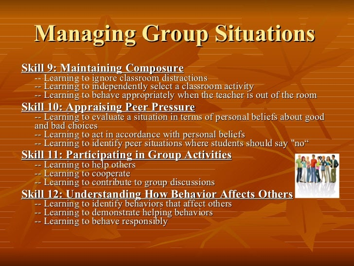 Managing Group Situations   <ul><li>Skill 9: Maintaining Composure -- Learning to ignore classroom distractions -- Learnin...