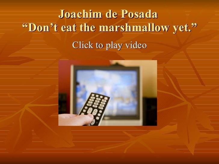 "Joachim de Posada  ""Don't eat the marshmallow yet."" <ul><li>Click to play video </li></ul>"