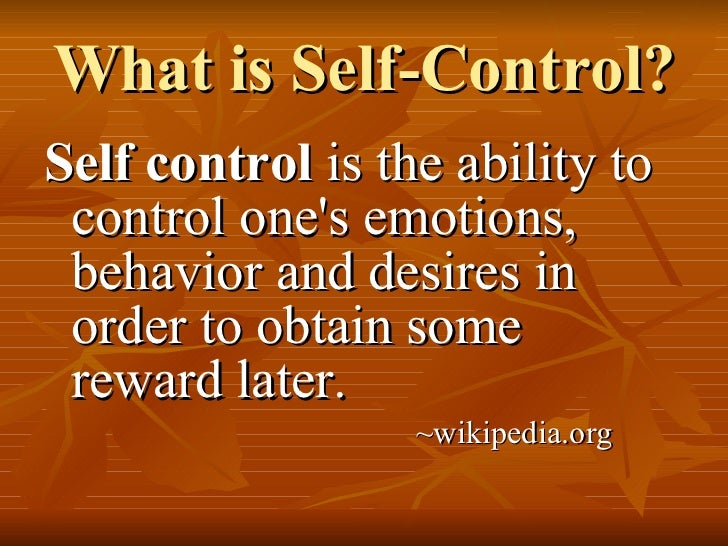 What is Self-Control? <ul><li>Self control  is the ability to control one's emotions, behavior and desires in order to obt...