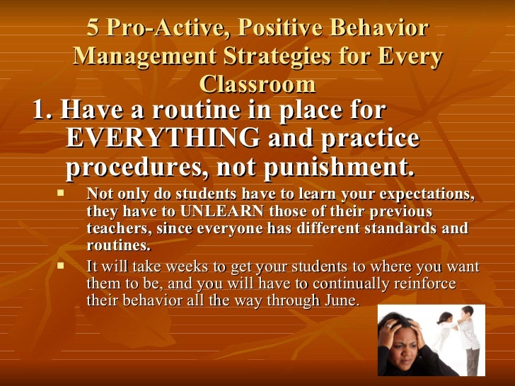 5 Pro-Active, Positive Behavior Management Strategies for Every Classroom <ul><li>1. Have a routine in place for EVERYTHIN...
