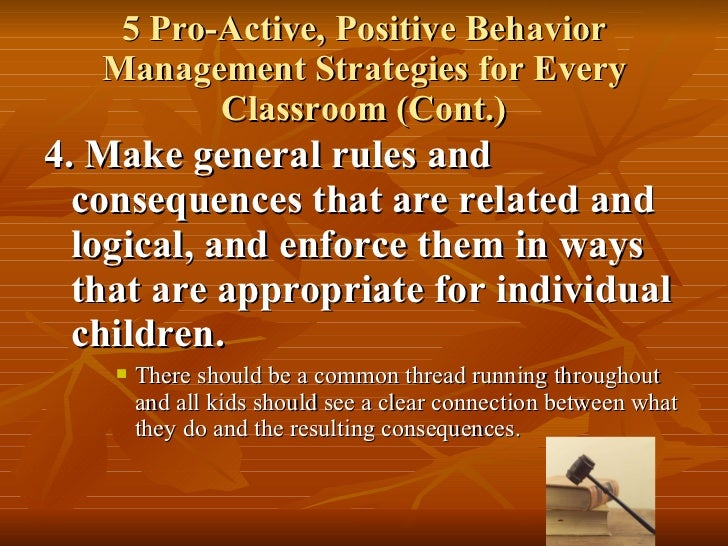 5 Pro-Active, Positive Behavior Management Strategies for Every Classroom (Cont.) <ul><li>4. Make general rules and conseq...